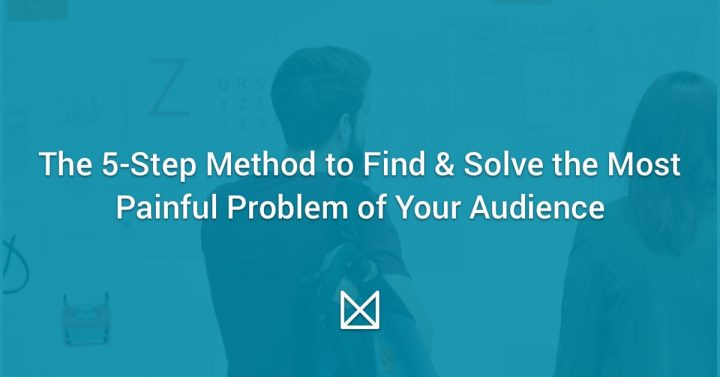 The 5-Step Method to Find & Solve the Most Painful Problem of Your Audience