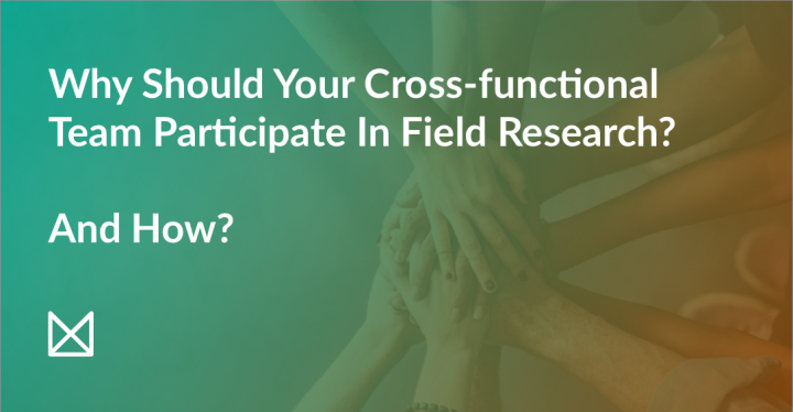 Field research with cross-functional teams