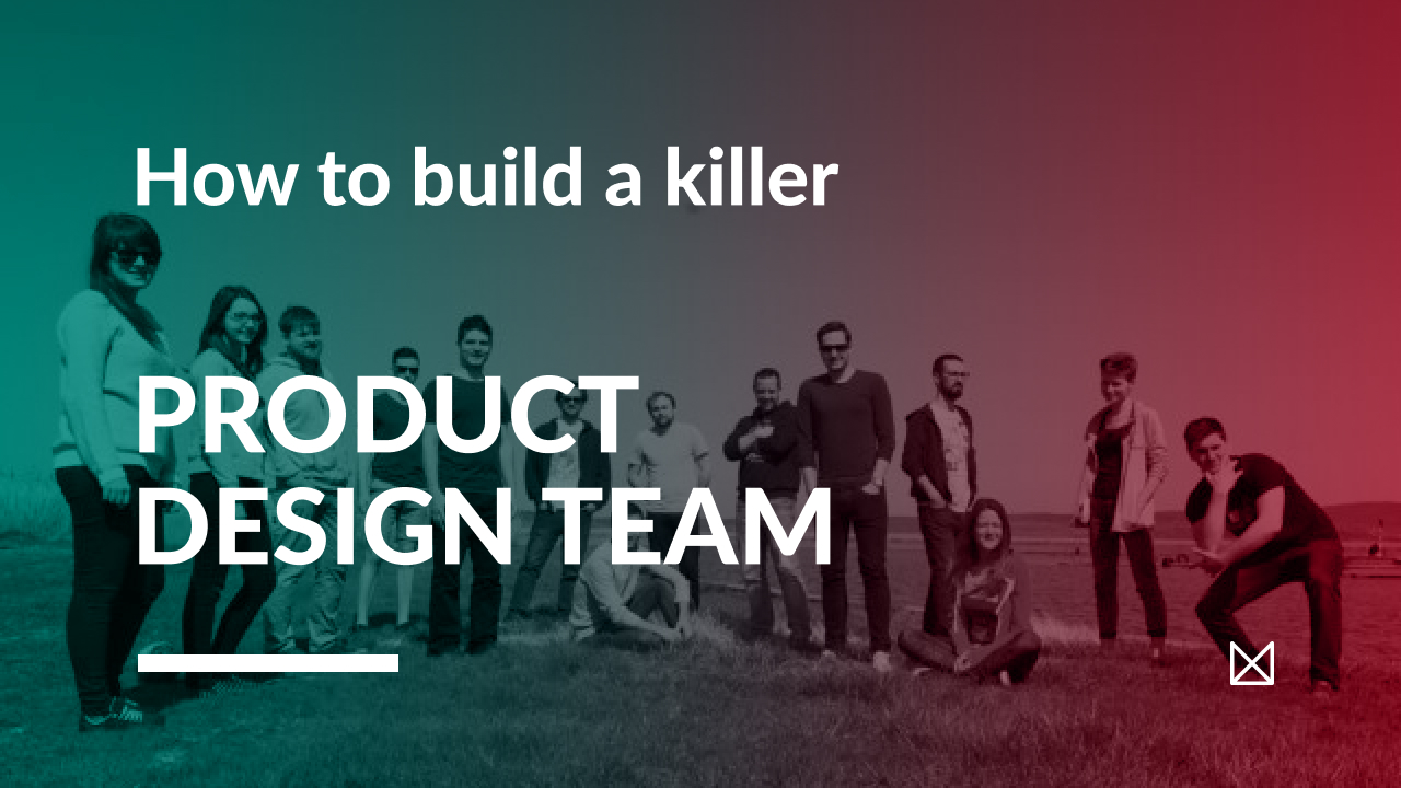 How To Build A Killer Product Design Team